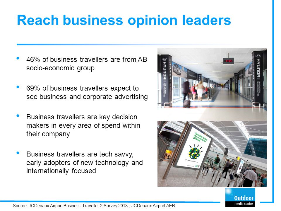 Reach business opinion leaders 46% of business travellers are from AB socio-economic group 69% of business travellers expect to see business and corporate advertising Business travellers are key decision makers in every area of spend within their company Business travellers are tech savvy, early adopters of new technology and internationally focused Source: JCDecaux Airport Business Traveller 2 Survey 2013 ; JCDecaux Airport AER