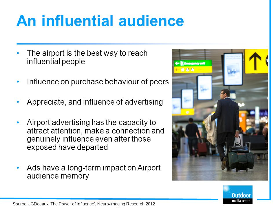 An influential audience The airport is the best way to reach influential people Influence on purchase behaviour of peers Appreciate, and influence of advertising Airport advertising has the capacity to attract attention, make a connection and genuinely influence even after those exposed have departed Ads have a long-term impact on Airport audience memory Source: JCDecaux 'The Power of Influence', Neuro-imaging Research 2012