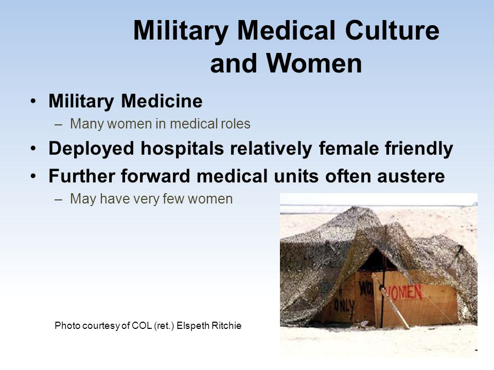 Military Medical Culture and Women Military Medicine –Many women in medical roles Deployed hospitals relatively female friendly Further forward medica