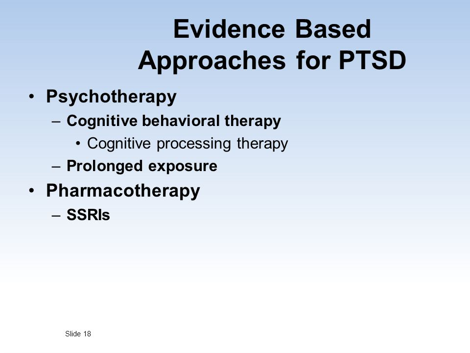 Evidence Based Approaches for PTSD Psychotherapy –Cognitive behavioral therapy Cognitive processing therapy –Prolonged exposure Pharmacotherapy –SSRIs