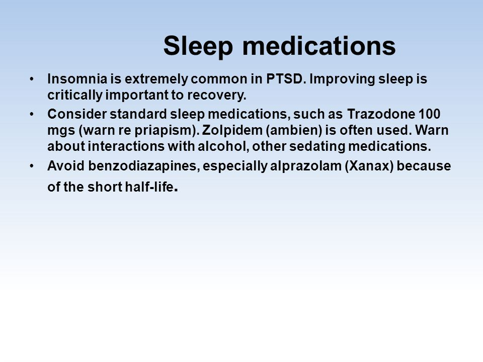 Sleep medications Insomnia is extremely common in PTSD. Improving sleep is critically important to recovery. Consider standard sleep medications, such