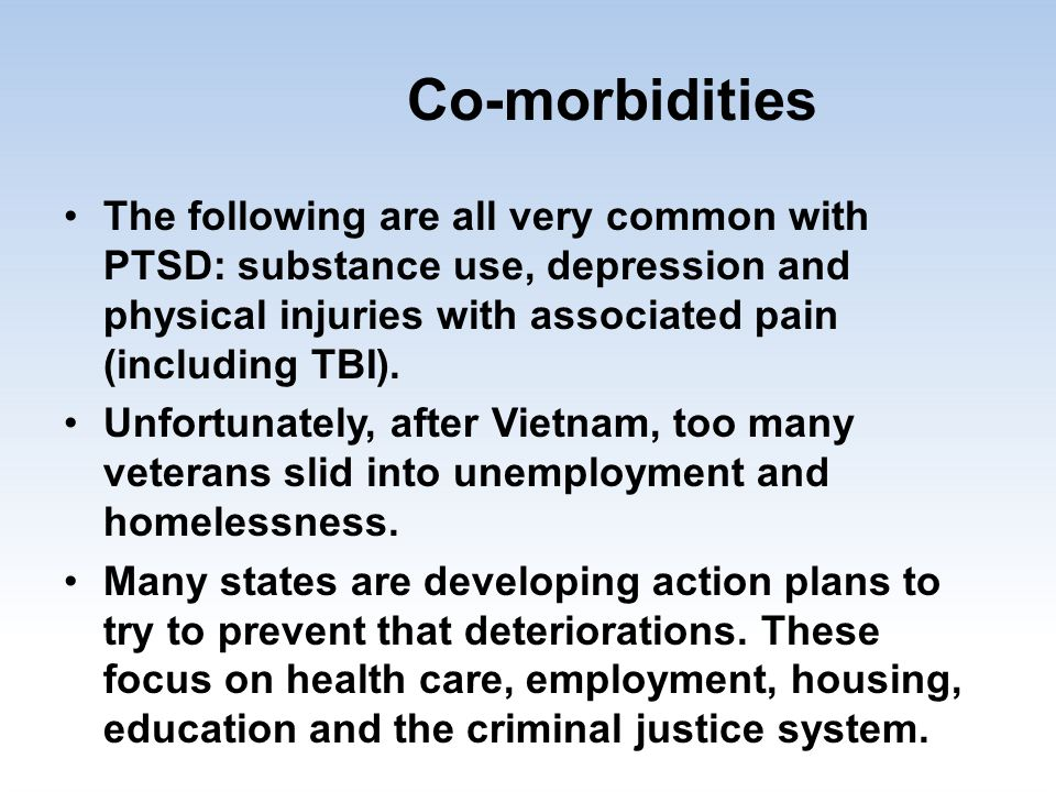 Co-morbidities The following are all very common with PTSD: substance use, depression and physical injuries with associated pain (including TBI). Unfo