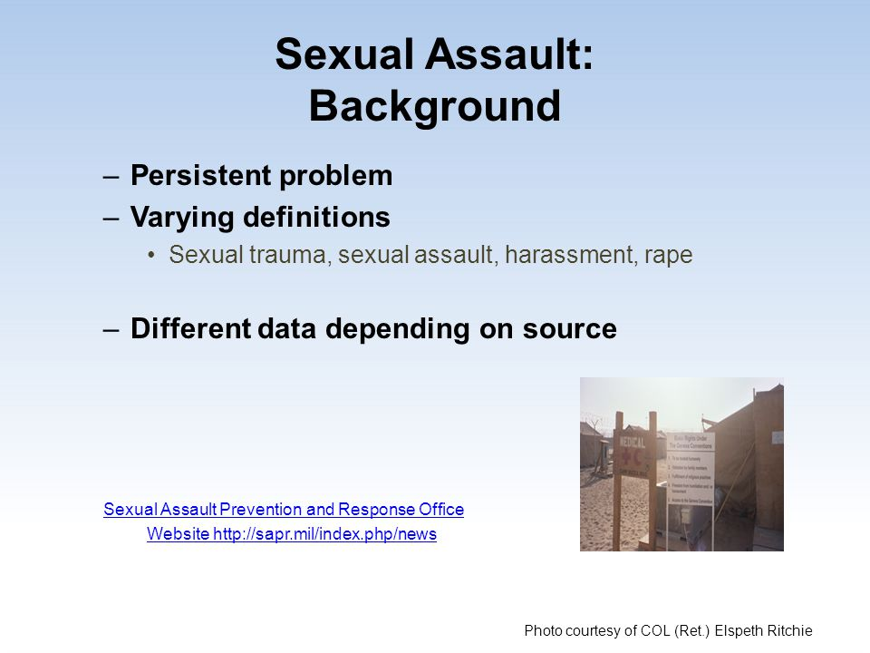 Sexual Assault: Background –Persistent problem –Varying definitions Sexual trauma, sexual assault, harassment, rape –Different data depending on sourc