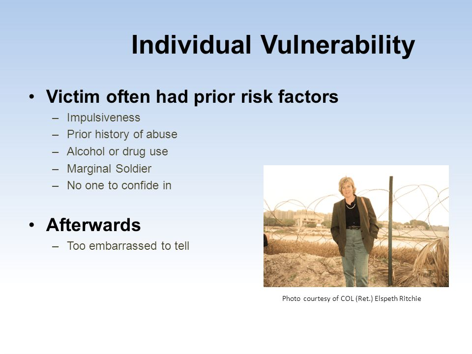 Individual Vulnerability Victim often had prior risk factors –Impulsiveness –Prior history of abuse –Alcohol or drug use –Marginal Soldier –No one to