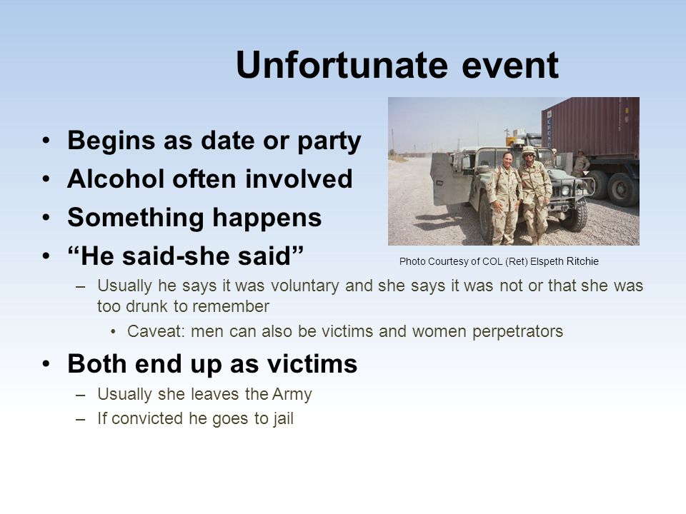 "Unfortunate event Begins as date or party Alcohol often involved Something happens ""He said-she said"" Photo Courtesy of COL (Ret) Elspeth Ritchie –Usu"