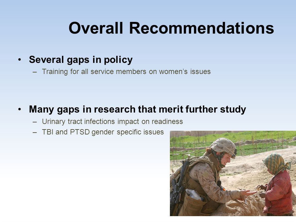 Overall Recommendations Several gaps in policy –Training for all service members on women's issues Many gaps in research that merit further study –Uri