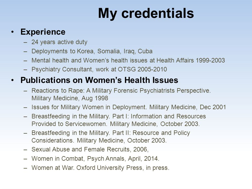 My credentials Experience –24 years active duty –Deployments to Korea, Somalia, Iraq, Cuba –Mental health and Women's health issues at Health Affairs