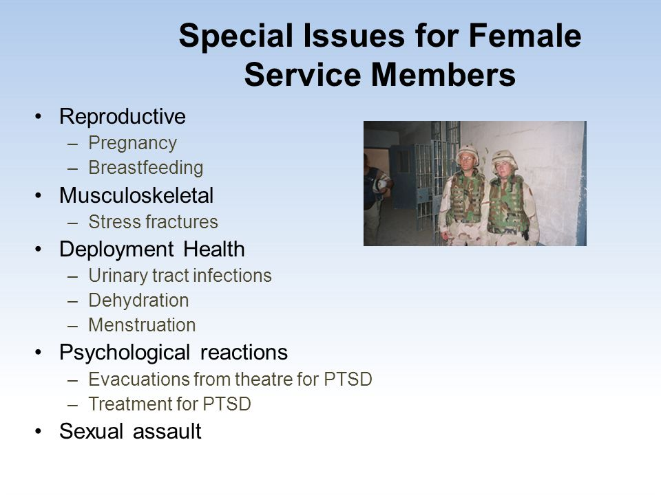 Special Issues for Female Service Members Reproductive –Pregnancy –Breastfeeding Musculoskeletal –Stress fractures Deployment Health –Urinary tract in