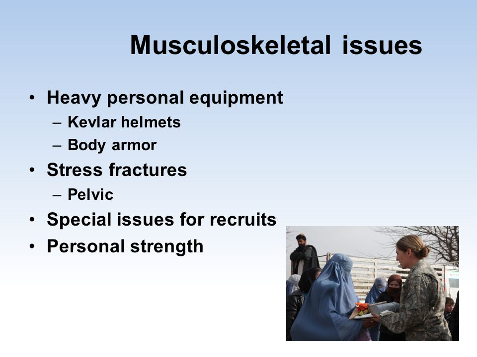 Musculoskeletal issues Heavy personal equipment –Kevlar helmets –Body armor Stress fractures –Pelvic Special issues for recruits Personal strength