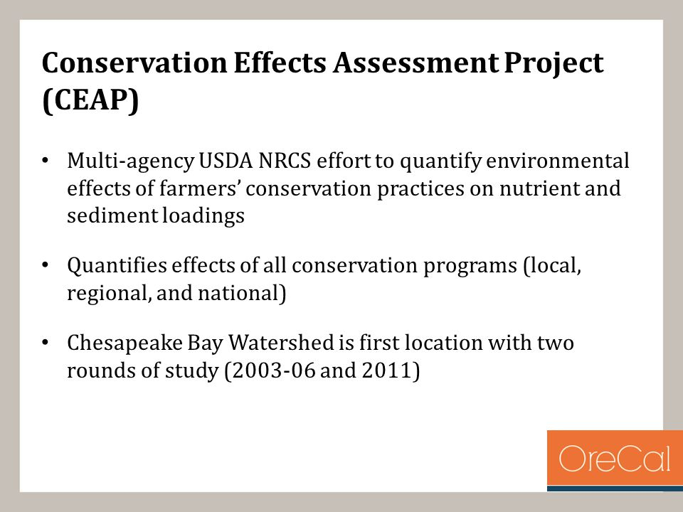 Conservation Effects Assessment Project (CEAP) Multi-agency USDA NRCS effort to quantify environmental effects of farmers' conservation practices on nutrient and sediment loadings Quantifies effects of all conservation programs (local, regional, and national) Chesapeake Bay Watershed is first location with two rounds of study (2003-06 and 2011)