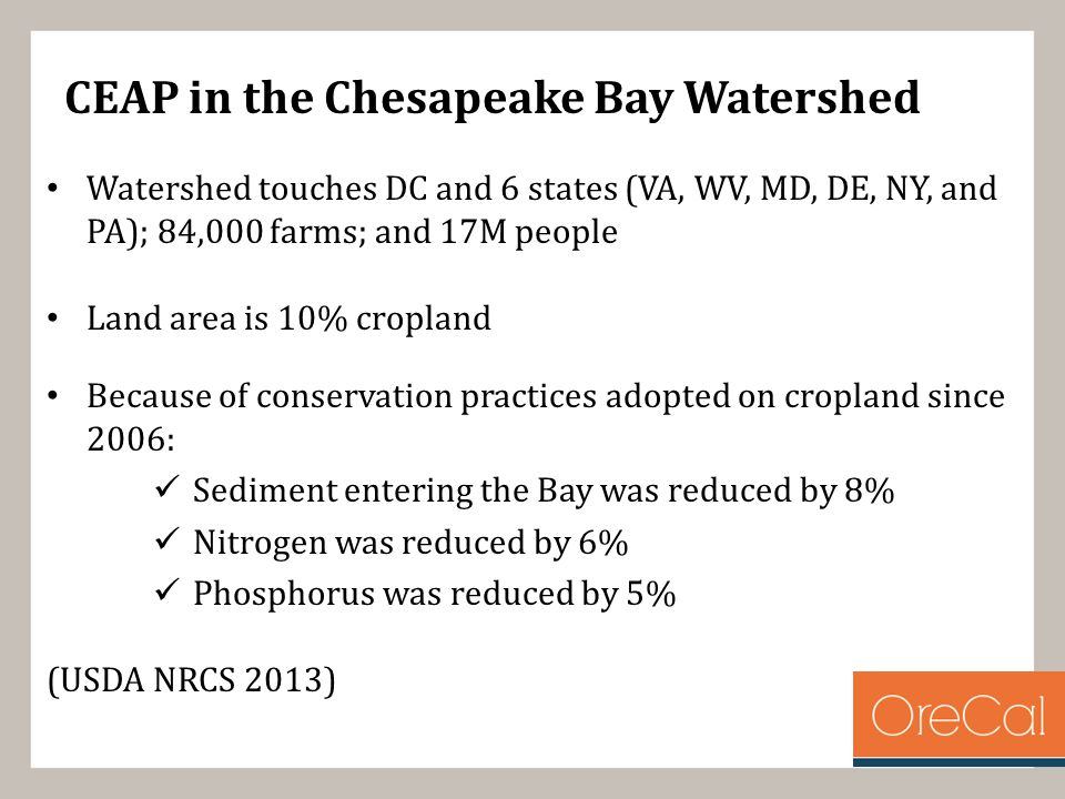 CEAP in the Chesapeake Bay Watershed Watershed touches DC and 6 states (VA, WV, MD, DE, NY, and PA); 84,000 farms; and 17M people Land area is 10% cropland Because of conservation practices adopted on cropland since 2006: Sediment entering the Bay was reduced by 8% Nitrogen was reduced by 6% Phosphorus was reduced by 5% (USDA NRCS 2013)