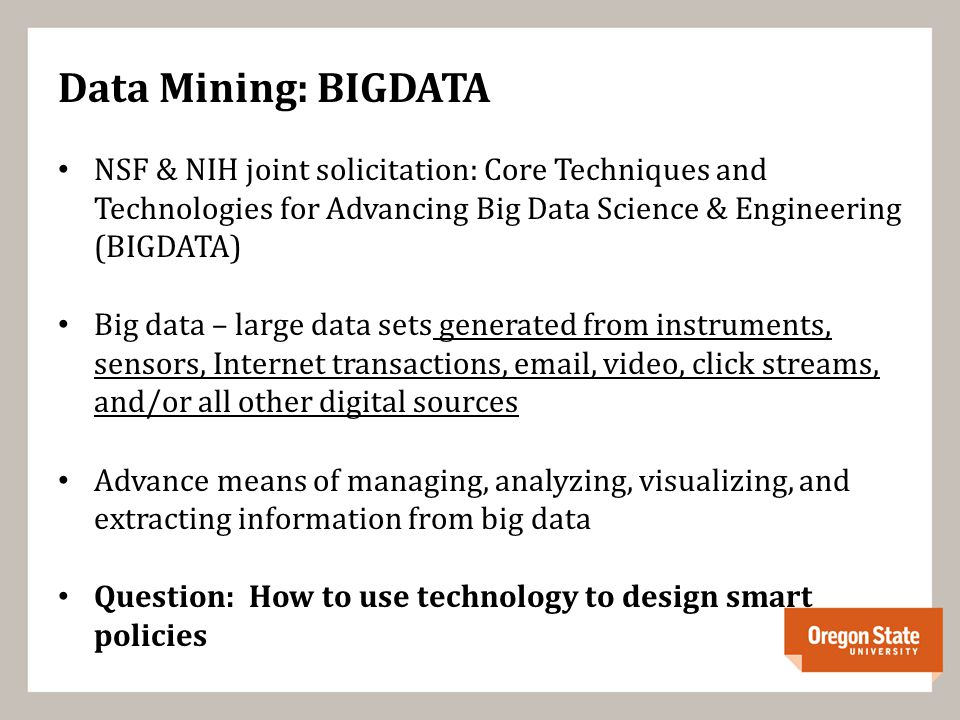 Data Mining: BIGDATA NSF & NIH joint solicitation: Core Techniques and Technologies for Advancing Big Data Science & Engineering (BIGDATA) Big data – large data sets generated from instruments, sensors, Internet transactions, email, video, click streams, and/or all other digital sources Advance means of managing, analyzing, visualizing, and extracting information from big data Question: How to use technology to design smart policies