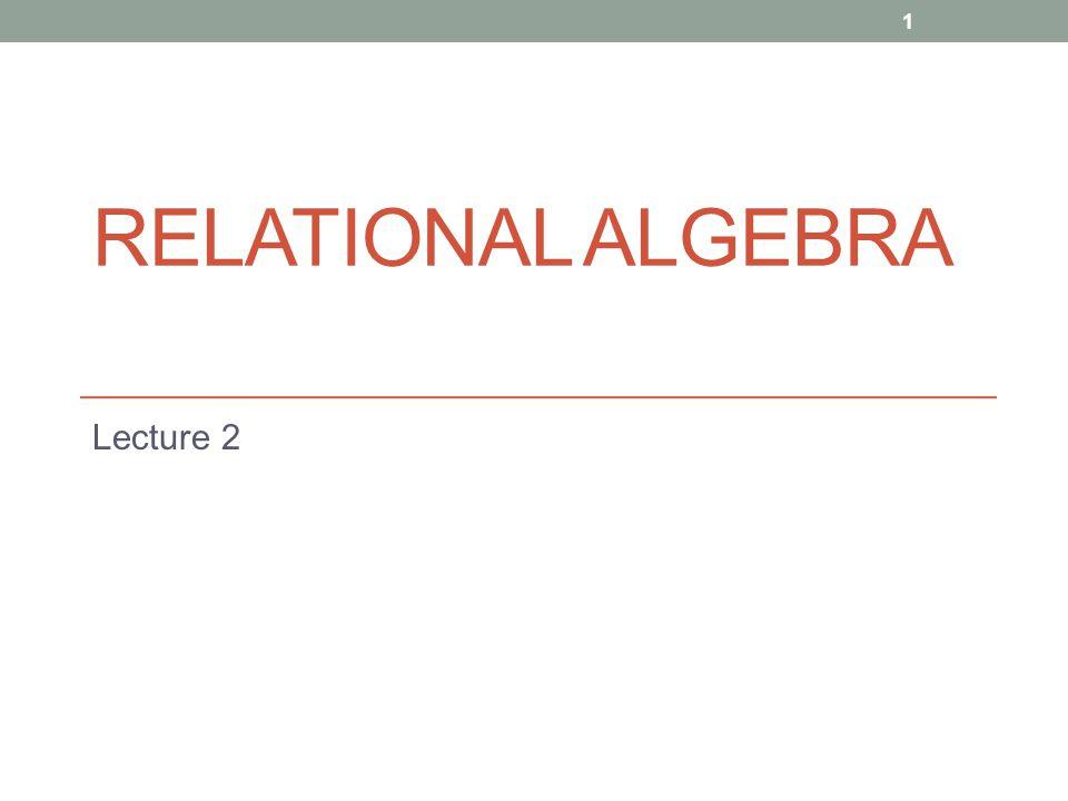 RELATIONAL ALGEBRA Lecture 2 1