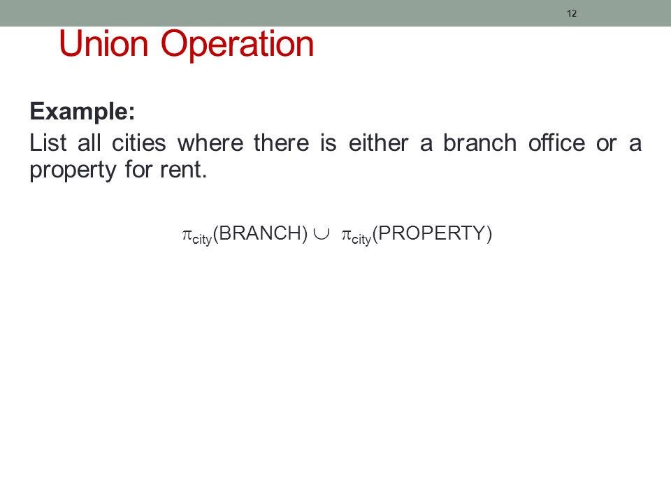 12 Union Operation Example: List all cities where there is either a branch office or a property for rent.
