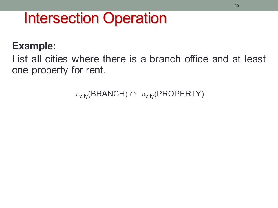15 Intersection Operation Example: List all cities where there is a branch office and at least one property for rent.