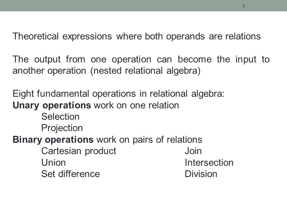 3 Theoretical expressions where both operands are relations The output from one operation can become the input to another operation (nested relational algebra) Eight fundamental operations in relational algebra: Unary operations work on one relation Selection Projection Binary operations work on pairs of relations Cartesian productJoin UnionIntersection Set differenceDivision