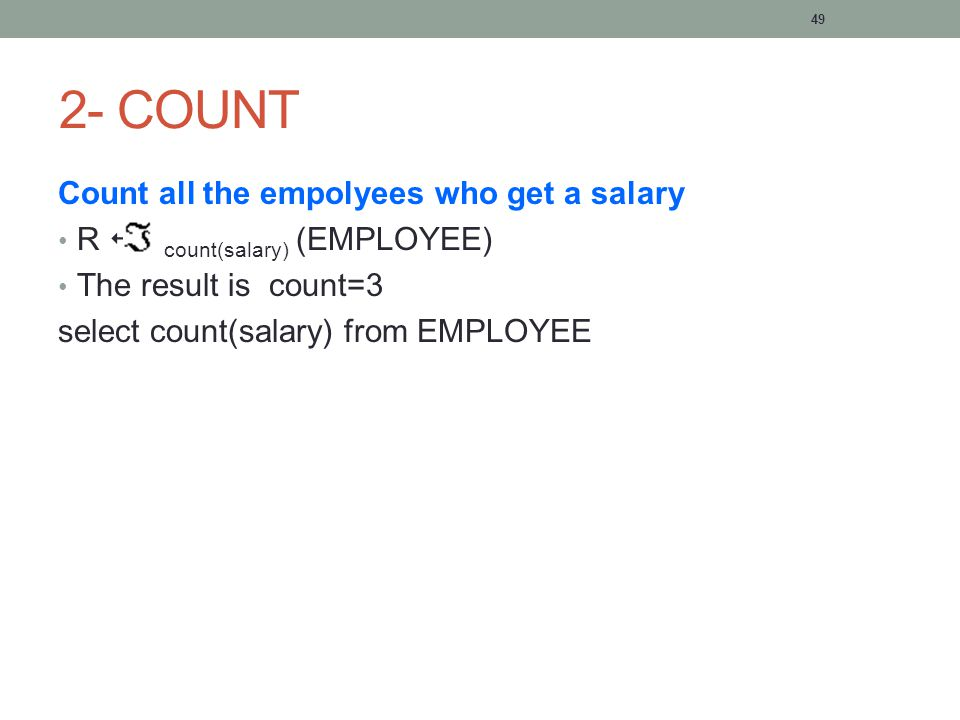 49 2- COUNT Count all the empolyees who get a salary R  count(salary) (EMPLOYEE) The result is count=3 select count(salary) from EMPLOYEE