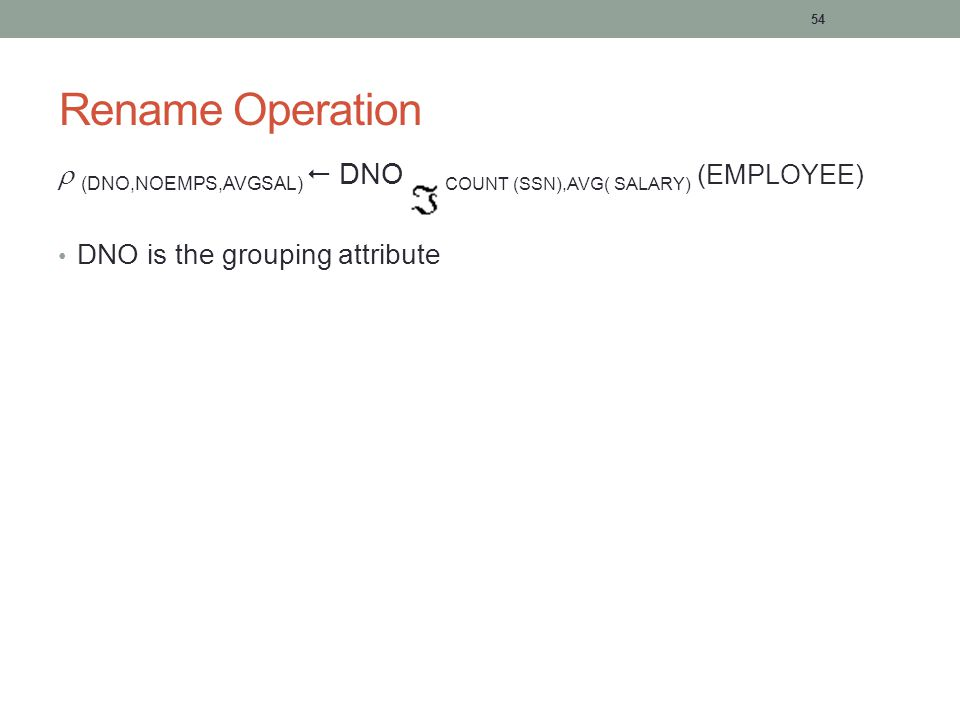 54 Rename Operation  (DNO,NOEMPS,AVGSAL)  DNO COUNT (SSN),AVG( SALARY) (EMPLOYEE) DNO is the grouping attribute