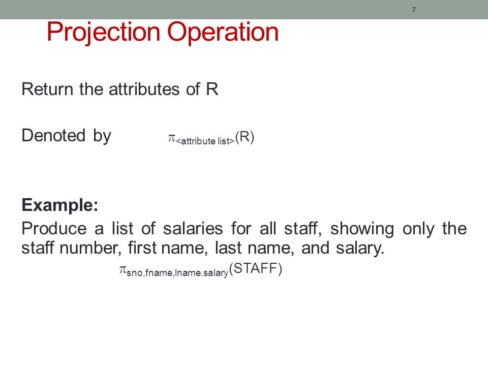 7 Projection Operation Return the attributes of R Denoted by  (R) Example: Produce a list of salaries for all staff, showing only the staff number, first name, last name, and salary.