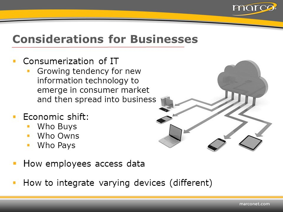 Considerations for Businesses  Consumerization of IT  Growing tendency for new information technology to emerge in consumer market and then spread into business  Economic shift:  Who Buys  Who Owns  Who Pays  H ow employees access data  How to integrate varying devices (different)