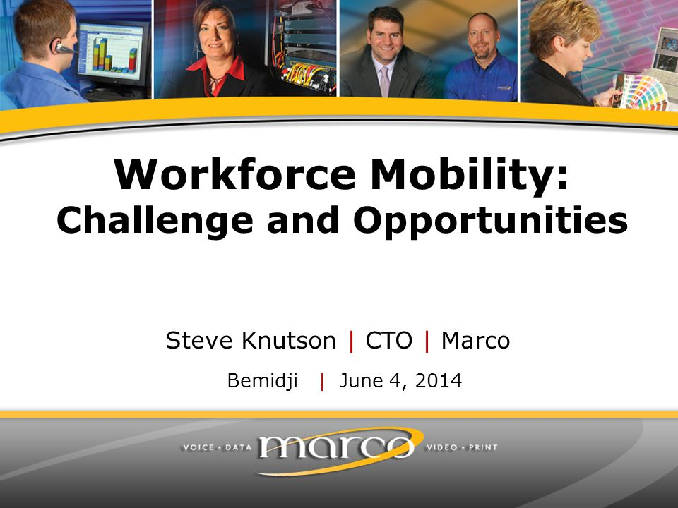 Workforce Mobility: Challenge and Opportunities Bemidji | June 4, 2014 Steve Knutson | CTO | Marco