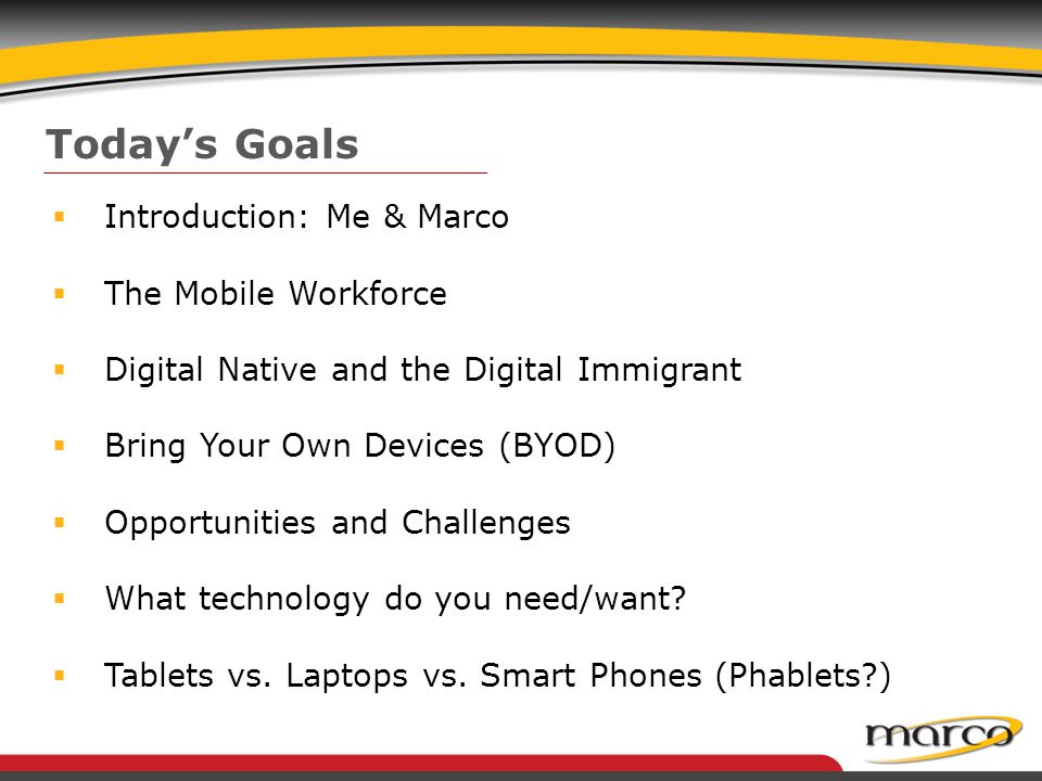 Today's Goals  Introduction: Me & Marco  The Mobile Workforce  Digital Native and the Digital Immigrant  Bring Your Own Devices (BYOD)  Opportunities and Challenges  What technology do you need/want.