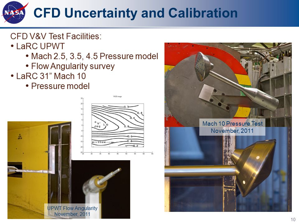"CFD Uncertainty and Calibration 10 CFD V&V Test Facilities: LaRC UPWT Mach 2.5, 3.5, 4.5 Pressure model Flow Angularity survey LaRC 31"" Mach 10 Pressu"