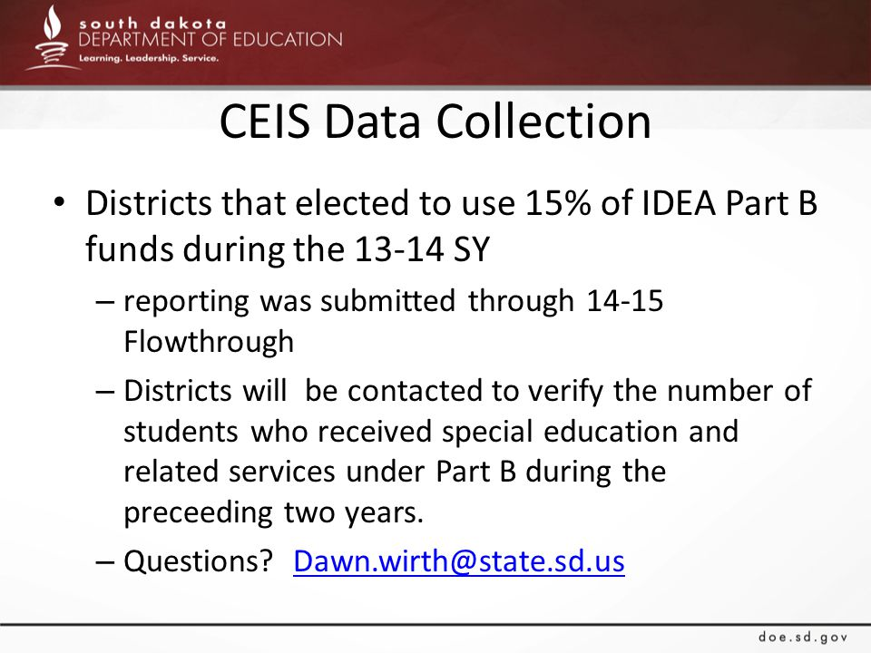 CEIS Data Collection Districts that elected to use 15% of IDEA Part B funds during the 13-14 SY – reporting was submitted through 14-15 Flowthrough – Districts will be contacted to verify the number of students who received special education and related services under Part B during the preceeding two years.