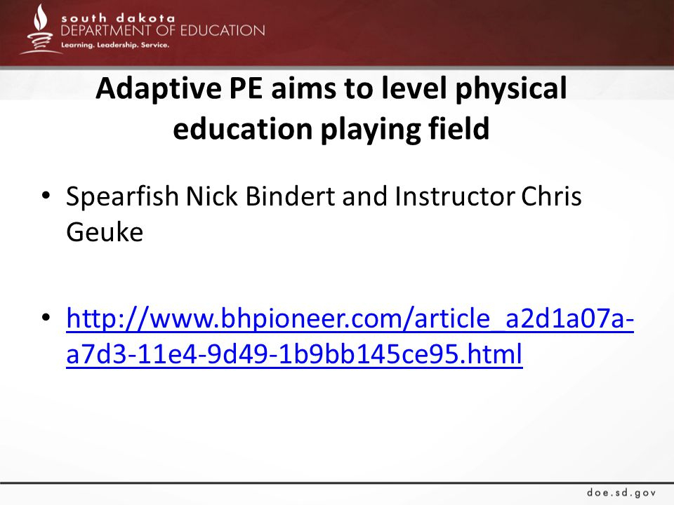 Adaptive PE aims to level physical education playing field Spearfish Nick Bindert and Instructor Chris Geuke http://www.bhpioneer.com/article_a2d1a07a- a7d3-11e4-9d49-1b9bb145ce95.html http://www.bhpioneer.com/article_a2d1a07a- a7d3-11e4-9d49-1b9bb145ce95.html