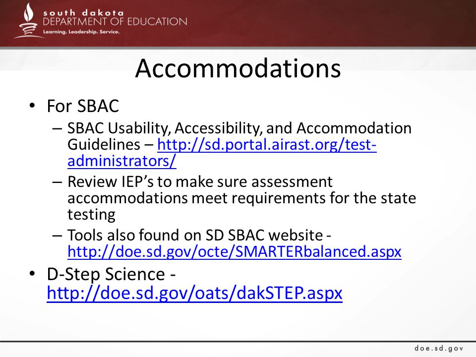 Accommodations For SBAC – SBAC Usability, Accessibility, and Accommodation Guidelines – http://sd.portal.airast.org/test- administrators/http://sd.portal.airast.org/test- administrators/ – Review IEP's to make sure assessment accommodations meet requirements for the state testing – Tools also found on SD SBAC website - http://doe.sd.gov/octe/SMARTERbalanced.aspx http://doe.sd.gov/octe/SMARTERbalanced.aspx D-Step Science - http://doe.sd.gov/oats/dakSTEP.aspx http://doe.sd.gov/oats/dakSTEP.aspx