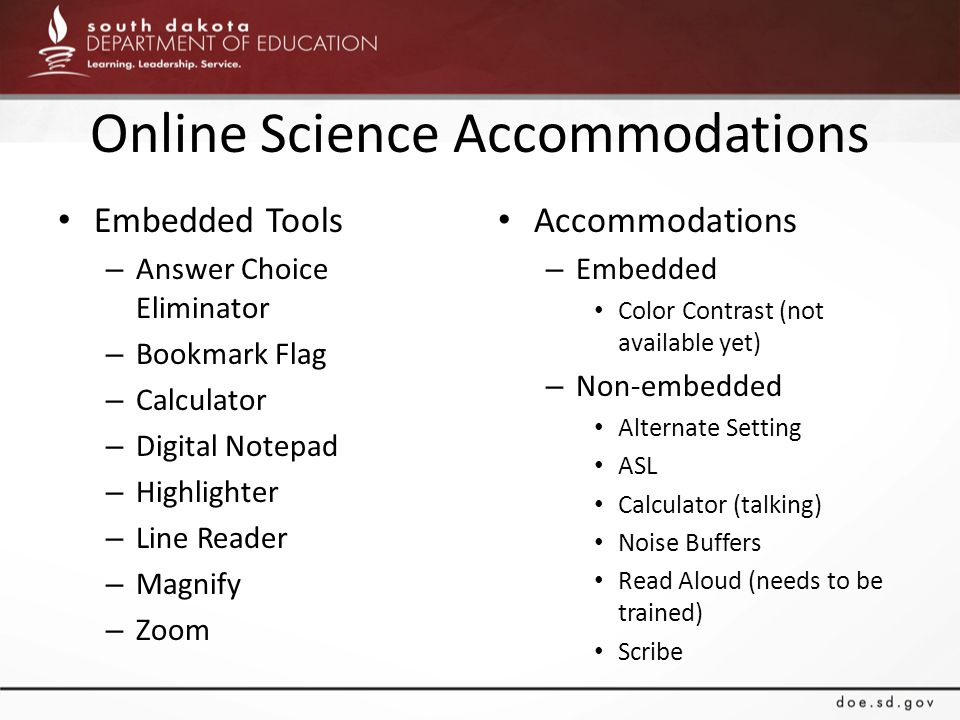 Online Science Accommodations Embedded Tools – Answer Choice Eliminator – Bookmark Flag – Calculator – Digital Notepad – Highlighter – Line Reader – Magnify – Zoom Accommodations – Embedded Color Contrast (not available yet) – Non-embedded Alternate Setting ASL Calculator (talking) Noise Buffers Read Aloud (needs to be trained) Scribe