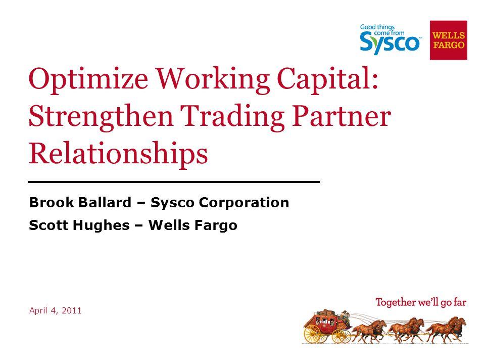 Optimize Working Capital: Strengthen Trading Partner Relationships Brook Ballard – Sysco Corporation Scott Hughes – Wells Fargo April 4, 2011