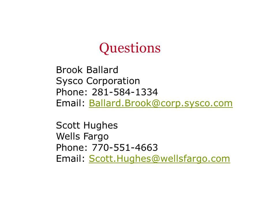 Questions Brook Ballard Sysco Corporation Phone: 281-584-1334 Email: Ballard.Brook@corp.sysco.comBallard.Brook@corp.sysco.com Scott Hughes Wells Fargo Phone: 770-551-4663 Email: Scott.Hughes@wellsfargo.comScott.Hughes@wellsfargo.com