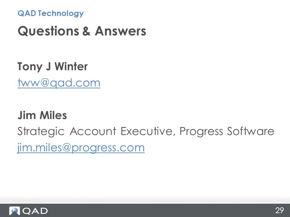 29 Tony J Winter tww@qad.com Jim Miles Strategic Account Executive, Progress Software jim.miles@progress.com Questions & Answers QAD Technology