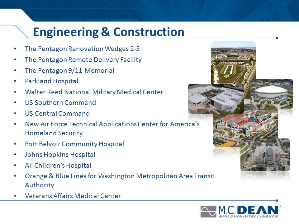 Engineering & Construction The Pentagon Renovation Wedges 2-5 The Pentagon Remote Delivery Facility The Pentagon 9/11 Memorial Parkland Hospital Walter Reed National Military Medical Center US Southern Command US Central Command New Air Force Technical Applications Center for America's Homeland Security Fort Belvoir Community Hospital Johns Hopkins Hospital All Children's Hospital Orange & Blue Lines for Washington Metropolitan Area Transit Authority Veterans Affairs Medical Center