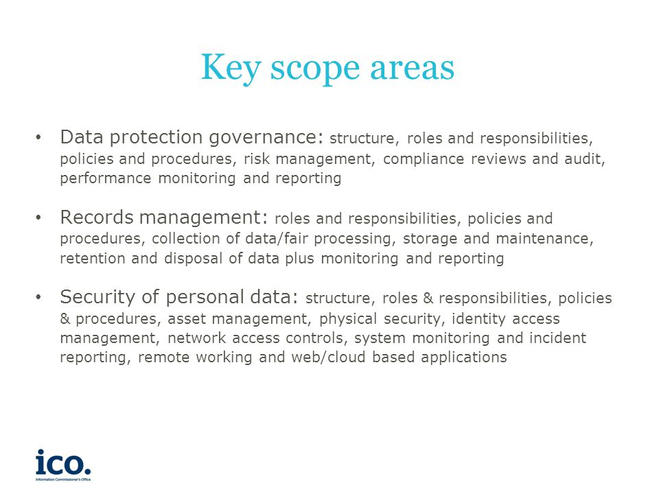 Key scope areas Data protection governance: structure, roles and responsibilities, policies and procedures, risk management, compliance reviews and audit, performance monitoring and reporting Records management: roles and responsibilities, policies and procedures, collection of data/fair processing, storage and maintenance, retention and disposal of data plus monitoring and reporting Security of personal data: structure, roles & responsibilities, policies & procedures, asset management, physical security, identity access management, network access controls, system monitoring and incident reporting, remote working and web/cloud based applications