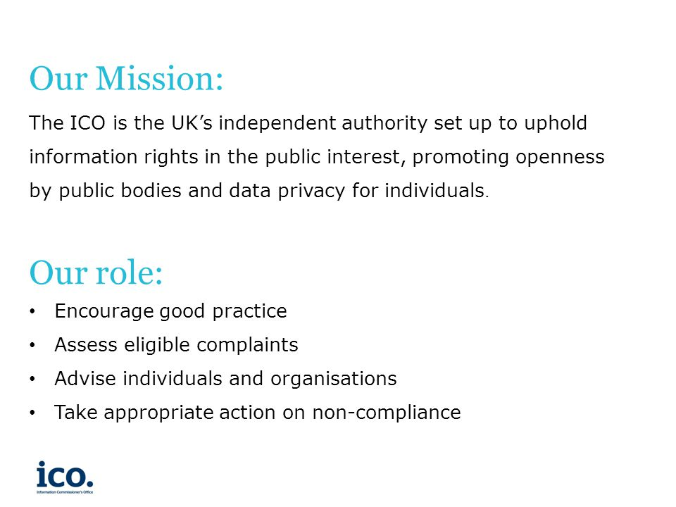 Our Mission: The ICO is the UK's independent authority set up to uphold information rights in the public interest, promoting openness by public bodies and data privacy for individuals.