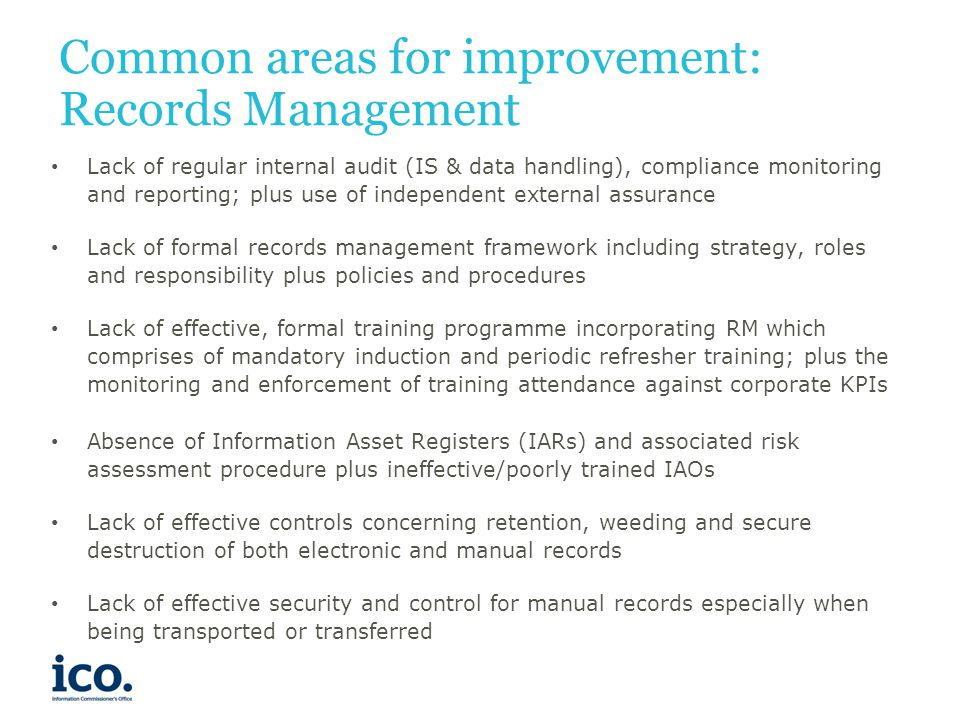 Common areas for improvement: Records Management Lack of regular internal audit (IS & data handling), compliance monitoring and reporting; plus use of independent external assurance Lack of formal records management framework including strategy, roles and responsibility plus policies and procedures Lack of effective, formal training programme incorporating RM which comprises of mandatory induction and periodic refresher training; plus the monitoring and enforcement of training attendance against corporate KPIs Absence of Information Asset Registers (IARs) and associated risk assessment procedure plus ineffective/poorly trained IAOs Lack of effective controls concerning retention, weeding and secure destruction of both electronic and manual records Lack of effective security and control for manual records especially when being transported or transferred