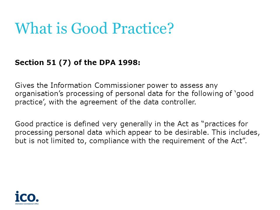 Good Practice Team Our aim: To help organisations understand how to comply with the DPA.