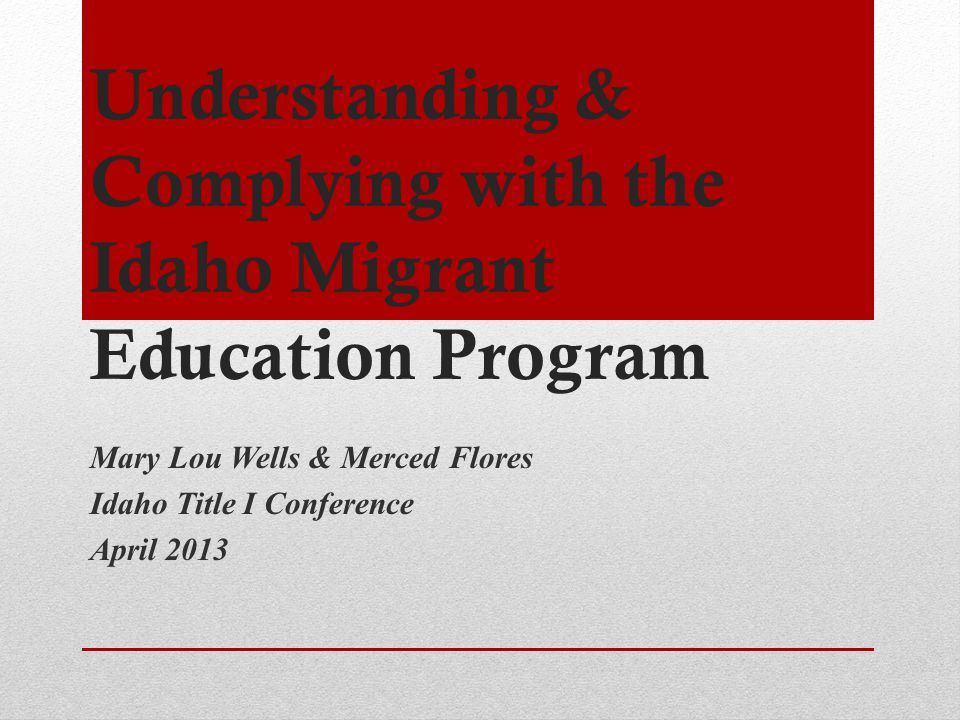 Understanding & Complying with the Idaho Migrant Education Program Mary Lou Wells & Merced Flores Idaho Title I Conference April 2013