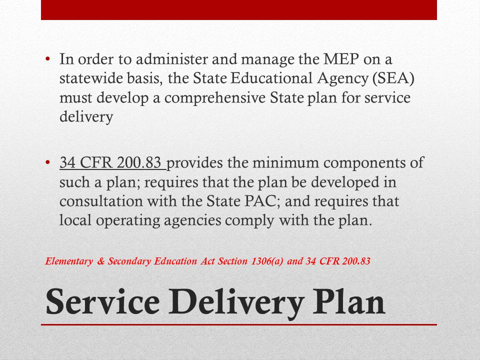 Service Delivery Plan In order to administer and manage the MEP on a statewide basis, the State Educational Agency (SEA) must develop a comprehensive State plan for service delivery 34 CFR 200.83 provides the minimum components of such a plan; requires that the plan be developed in consultation with the State PAC; and requires that local operating agencies comply with the plan.