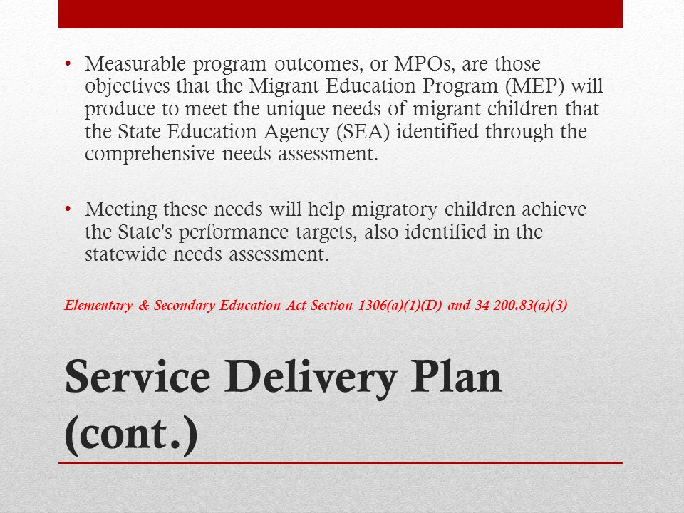 Service Delivery Plan (cont.) Measurable program outcomes, or MPOs, are those objectives that the Migrant Education Program (MEP) will produce to meet the unique needs of migrant children that the State Education Agency (SEA) identified through the comprehensive needs assessment.