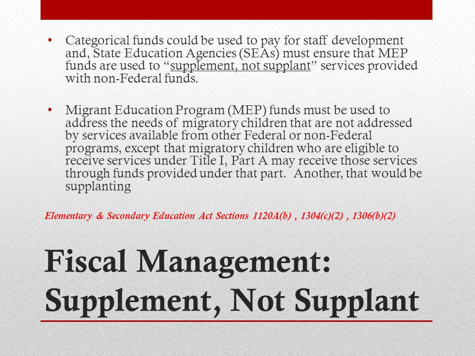 Fiscal Management: Supplement, Not Supplant Categorical funds could be used to pay for staff development and, State Education Agencies (SEAs) must ensure that MEP funds are used to supplement, not supplant services provided with non-Federal funds.