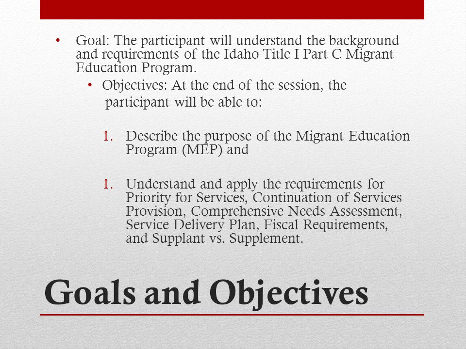 Goals and Objectives Goal: The participant will understand the background and requirements of the Idaho Title I Part C Migrant Education Program.