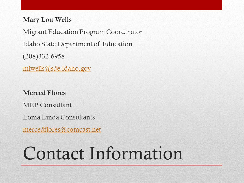 Contact Information Mary Lou Wells Migrant Education Program Coordinator Idaho State Department of Education (208)332-6958 mlwells@sde.idaho.gov Merced Flores MEP Consultant Loma Linda Consultants mercedflores@comcast.net
