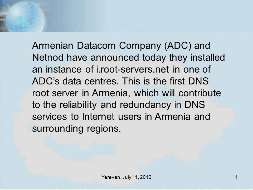 Yerevan, July 11, 201211 Armenian Datacom Company (ADC) and Netnod have announced today they installed an instance of i.root-servers.net in one of ADC's data centres.