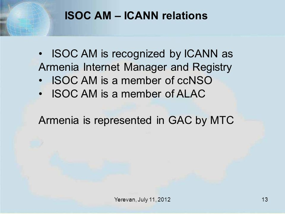 Yerevan, July 11, 201213 ISOC AM is recognized by ICANN as Armenia Internet Manager and Registry ISOC AM is a member of ccNSO ISOC AM is a member of ALAC Armenia is represented in GAC by MTC ISOC AM – ICANN relations