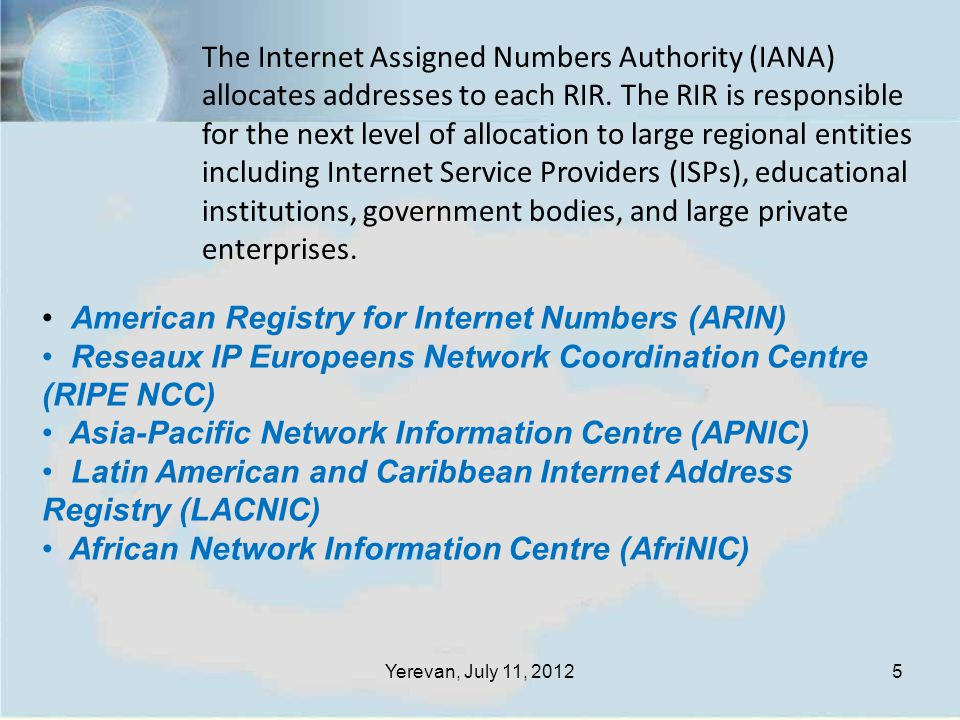 5 American Registry for Internet Numbers (ARIN) Reseaux IP Europeens Network Coordination Centre (RIPE NCC) Asia-Pacific Network Information Centre (APNIC) Latin American and Caribbean Internet Address Registry (LACNIC) African Network Information Centre (AfriNIC) The Internet Assigned Numbers Authority (IANA) allocates addresses to each RIR.