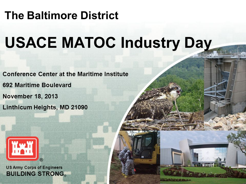 US Army Corps of Engineers BUILDING STRONG ® The Baltimore District USACE MATOC Industry Day Conference Center at the Maritime Institute 692 Maritime