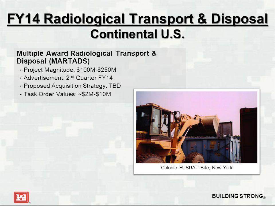 BUILDING STRONG ® FY14 Radiological Transport & Disposal Continental U.S. Multiple Award Radiological Transport & Disposal (MARTADS) Project Magnitude